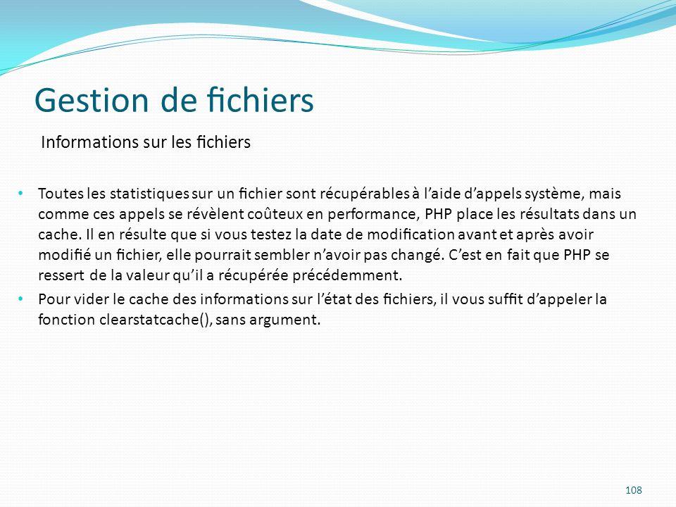 Gestion de chiers 108 Informations sur les chiers Toutes les statistiques sur un chier sont récupérables à laide dappels système, mais comme ces appels se révèlent coûteux en performance, PHP place les résultats dans un cache.
