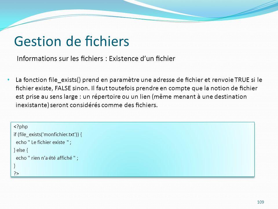 Gestion de chiers 109 Informations sur les chiers : Existence dun chier La fonction file_exists() prend en paramètre une adresse de chier et renvoie TRUE si le chier existe, FALSE sinon.