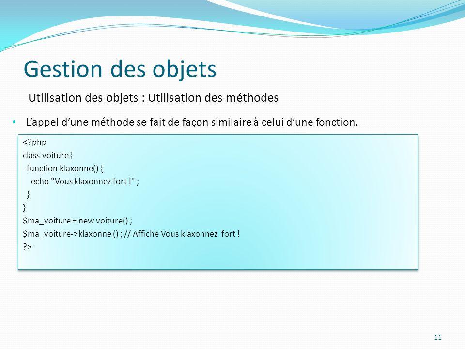 Gestion des objets 11 Utilisation des objets : Utilisation des méthodes Lappel dune méthode se fait de façon similaire à celui dune fonction.