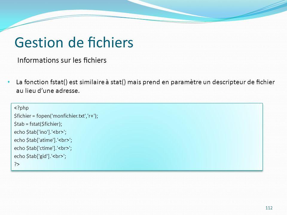 Gestion de chiers 112 Informations sur les chiers La fonction fstat() est similaire à stat() mais prend en paramètre un descripteur de chier au lieu dune adresse.