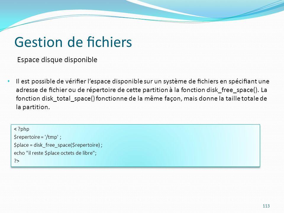 Gestion de chiers 113 Espace disque disponible Il est possible de vérier lespace disponible sur un système de chiers en spéciant une adresse de chier ou de répertoire de cette partition à la fonction disk_free_space().