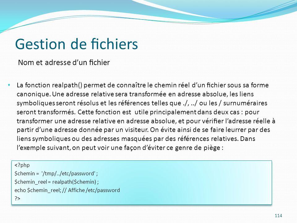 Gestion de chiers 114 Nom et adresse dun chier La fonction realpath() permet de connaître le chemin réel dun chier sous sa forme canonique.