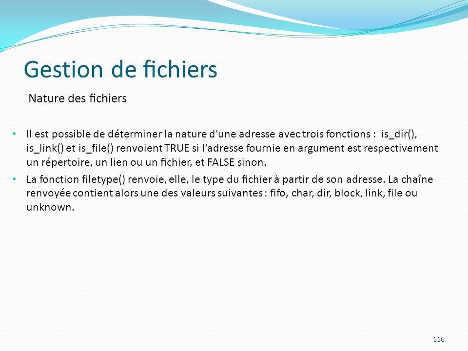 Gestion de chiers 116 Nature des chiers Il est possible de déterminer la nature dune adresse avec trois fonctions : is_dir(), is_link() et is_file() renvoient TRUE si ladresse fournie en argument est respectivement un répertoire, un lien ou un chier, et FALSE sinon.