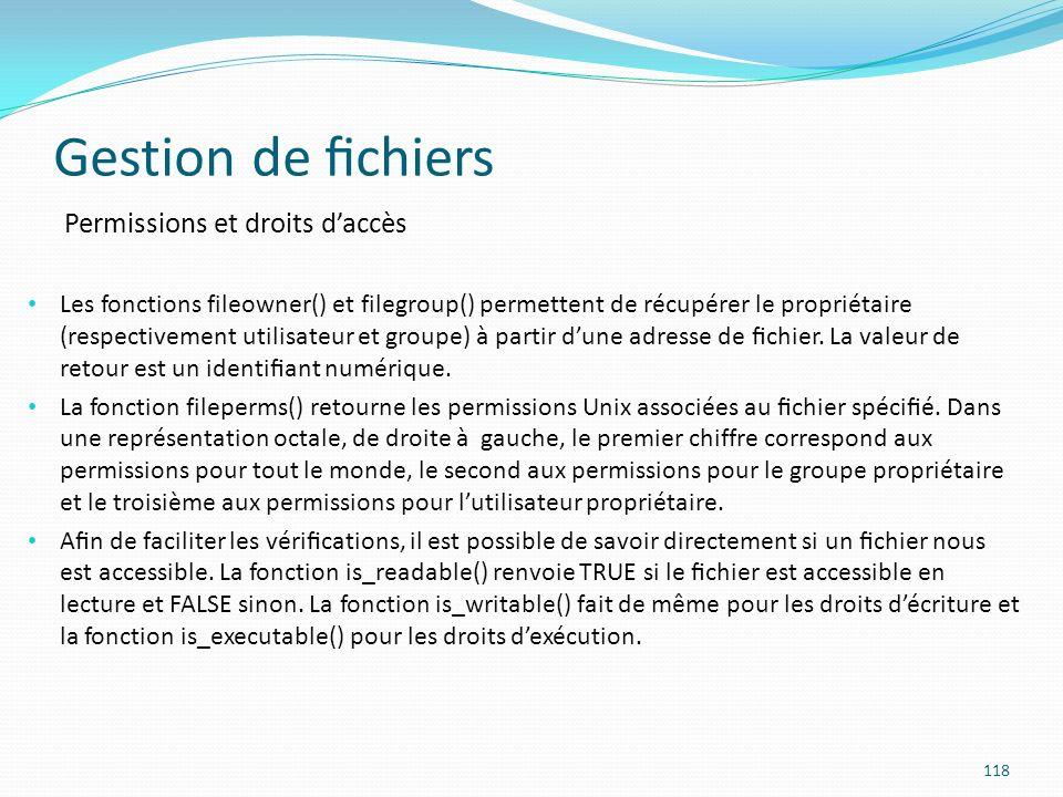 Gestion de chiers 118 Permissions et droits daccès Les fonctions fileowner() et filegroup() permettent de récupérer le propriétaire (respectivement utilisateur et groupe) à partir dune adresse de chier.