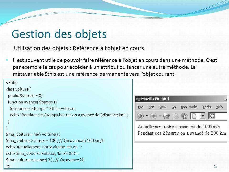 Gestion des objets 12 Utilisation des objets : Référence à lobjet en cours Il est souvent utile de pouvoir faire référence à lobjet en cours dans une méthode.