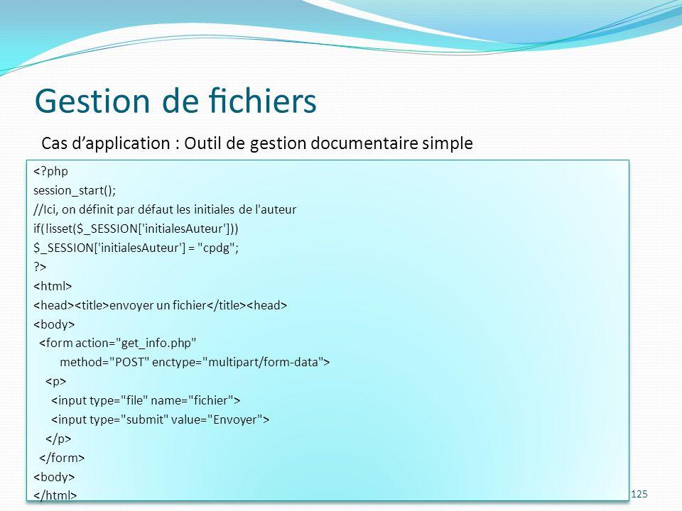 Gestion de chiers 125 Cas dapplication : Outil de gestion documentaire simple <?php session_start(); //Ici, on définit par défaut les initiales de l auteur if(!isset($_SESSION[ initialesAuteur ])) $_SESSION[ initialesAuteur ] = cpdg ; ?> envoyer un fichier <form action= get_info.php method= POST enctype= multipart/form-data > <?php session_start(); //Ici, on définit par défaut les initiales de l auteur if(!isset($_SESSION[ initialesAuteur ])) $_SESSION[ initialesAuteur ] = cpdg ; ?> envoyer un fichier <form action= get_info.php method= POST enctype= multipart/form-data >