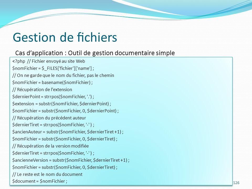 Gestion de chiers 126 Cas dapplication : Outil de gestion documentaire simple <?php // Fichier envoyé au site Web $nomFichier = $_FILES[ fichier ][ name ] ; // On ne garde que le nom du fichier, pas le chemin $nomFichier = basename($nomFichier) ; // Récupération de lextension $dernierPoint = strrpos($nomFichier, . ) ; $extension = substr($nomFichier, $dernierPoint) ; $nomFichier = substr($nomFichier, 0, $dernierPoint) ; // Récupération du précédent auteur $dernierTiret = strrpos($nomFichier, - ) ; $ancienAuteur = substr($nomFichier, $dernierTiret +1) ; $nomFichier = substr($nomFichier, 0, $dernierTiret) ; // Récupération de la version modifiée $dernierTiret = strrpos($nomFichier, - ) ; $ancienneVersion = substr($nomFichier, $dernierTiret +1) ; $nomFichier = substr($nomFichier, 0, $dernierTiret) ; // Le reste est le nom du document $document = $nomFichier ; <?php // Fichier envoyé au site Web $nomFichier = $_FILES[ fichier ][ name ] ; // On ne garde que le nom du fichier, pas le chemin $nomFichier = basename($nomFichier) ; // Récupération de lextension $dernierPoint = strrpos($nomFichier, . ) ; $extension = substr($nomFichier, $dernierPoint) ; $nomFichier = substr($nomFichier, 0, $dernierPoint) ; // Récupération du précédent auteur $dernierTiret = strrpos($nomFichier, - ) ; $ancienAuteur = substr($nomFichier, $dernierTiret +1) ; $nomFichier = substr($nomFichier, 0, $dernierTiret) ; // Récupération de la version modifiée $dernierTiret = strrpos($nomFichier, - ) ; $ancienneVersion = substr($nomFichier, $dernierTiret +1) ; $nomFichier = substr($nomFichier, 0, $dernierTiret) ; // Le reste est le nom du document $document = $nomFichier ;