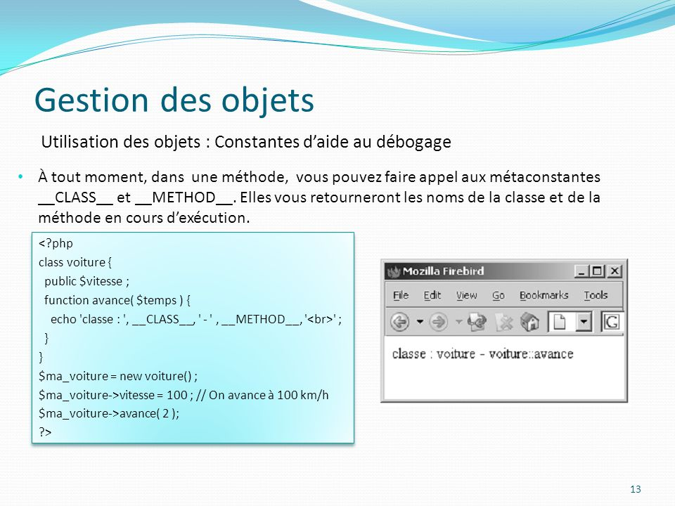 Gestion des objets 13 Utilisation des objets : Constantes daide au débogage À tout moment, dans une méthode, vous pouvez faire appel aux métaconstantes __CLASS__ et __METHOD__.