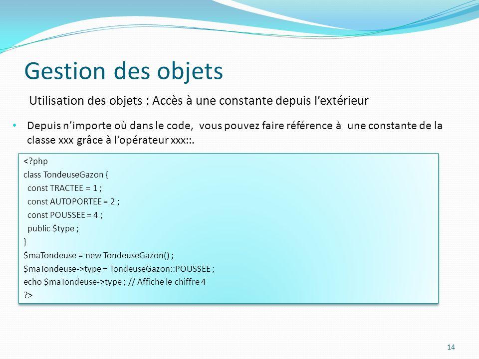 Gestion des objets 14 Utilisation des objets : Accès à une constante depuis lextérieur Depuis nimporte où dans le code, vous pouvez faire référence à une constante de la classe xxx grâce à lopérateur xxx::.