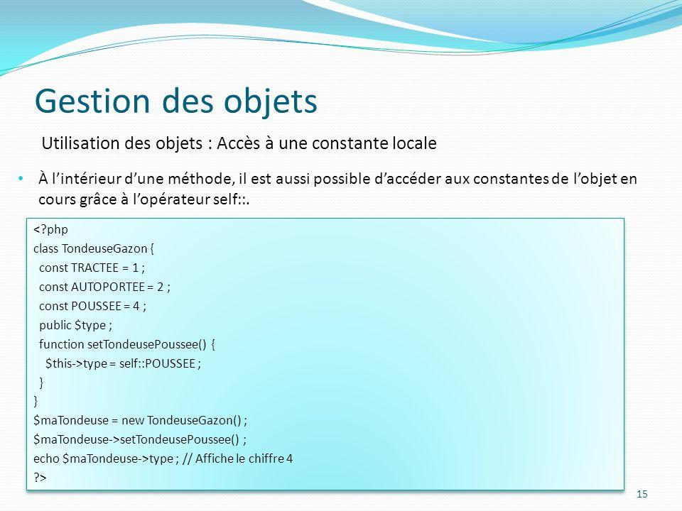 Gestion des objets 15 Utilisation des objets : Accès à une constante locale À lintérieur dune méthode, il est aussi possible daccéder aux constantes de lobjet en cours grâce à lopérateur self::.