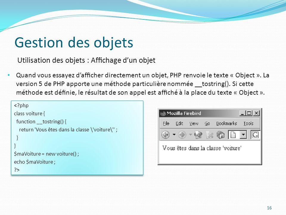 Gestion des objets 16 Utilisation des objets : Afchage dun objet Quand vous essayez dafcher directement un objet, PHP renvoie le texte « Object ».