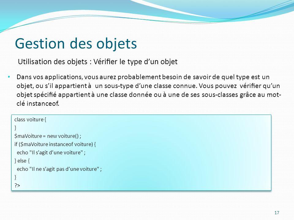 Gestion des objets 17 Utilisation des objets : Vérier le type dun objet Dans vos applications, vous aurez probablement besoin de savoir de quel type est un objet, ou sil appartient à un sous-type dune classe connue.