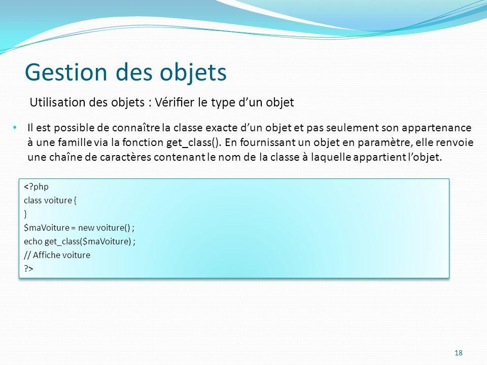 Gestion des objets 18 Utilisation des objets : Vérier le type dun objet Il est possible de connaître la classe exacte dun objet et pas seulement son appartenance à une famille via la fonction get_class().
