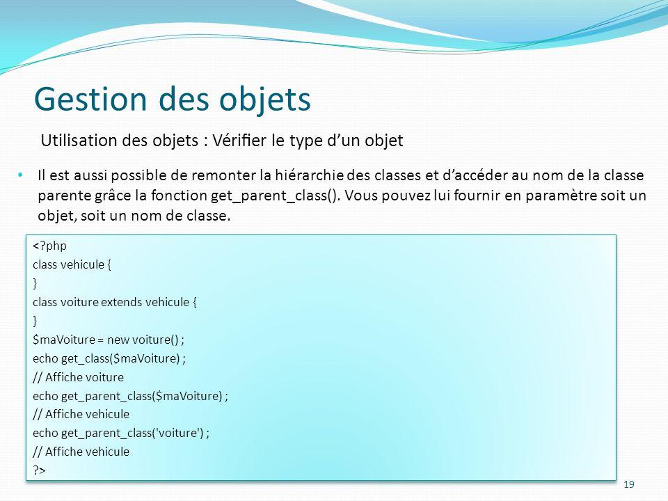 Gestion des objets 19 Utilisation des objets : Vérier le type dun objet Il est aussi possible de remonter la hiérarchie des classes et daccéder au nom de la classe parente grâce la fonction get_parent_class().