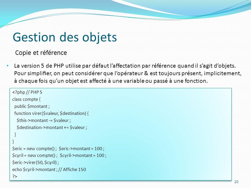 Gestion des objets 20 Copie et référence La version 5 de PHP utilise par défaut laffectation par référence quand il sagit dobjets.