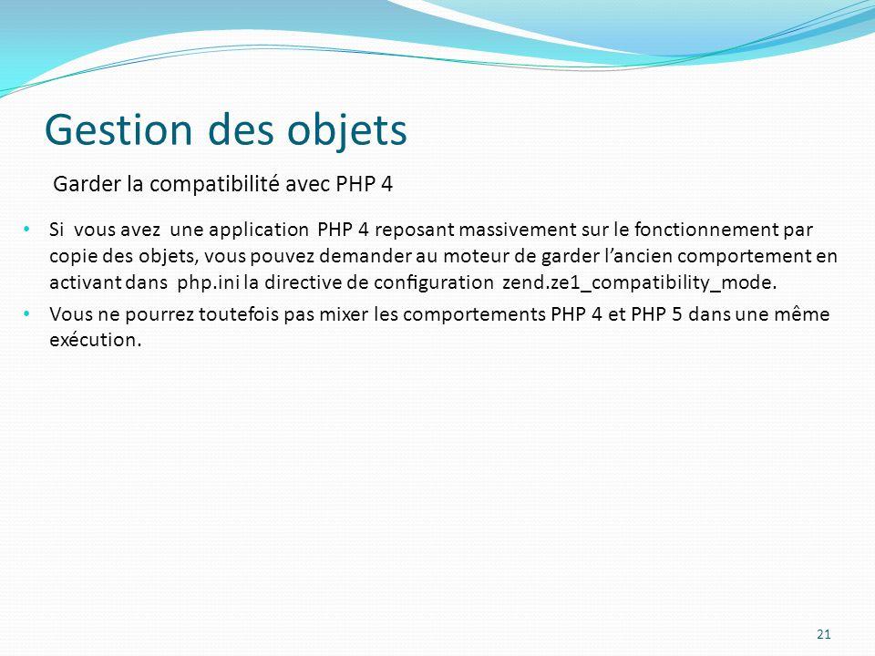 Gestion des objets 21 Garder la compatibilité avec PHP 4 Si vous avez une application PHP 4 reposant massivement sur le fonctionnement par copie des objets, vous pouvez demander au moteur de garder lancien comportement en activant dans php.ini la directive de conguration zend.ze1_compatibility_mode.