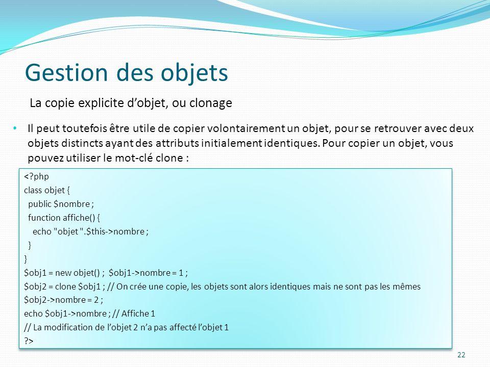 Gestion des objets 22 La copie explicite dobjet, ou clonage Il peut toutefois être utile de copier volontairement un objet, pour se retrouver avec deux objets distincts ayant des attributs initialement identiques.