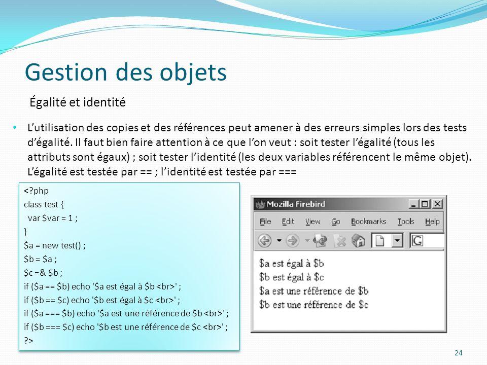 Gestion des objets 24 Égalité et identité Lutilisation des copies et des références peut amener à des erreurs simples lors des tests dégalité.