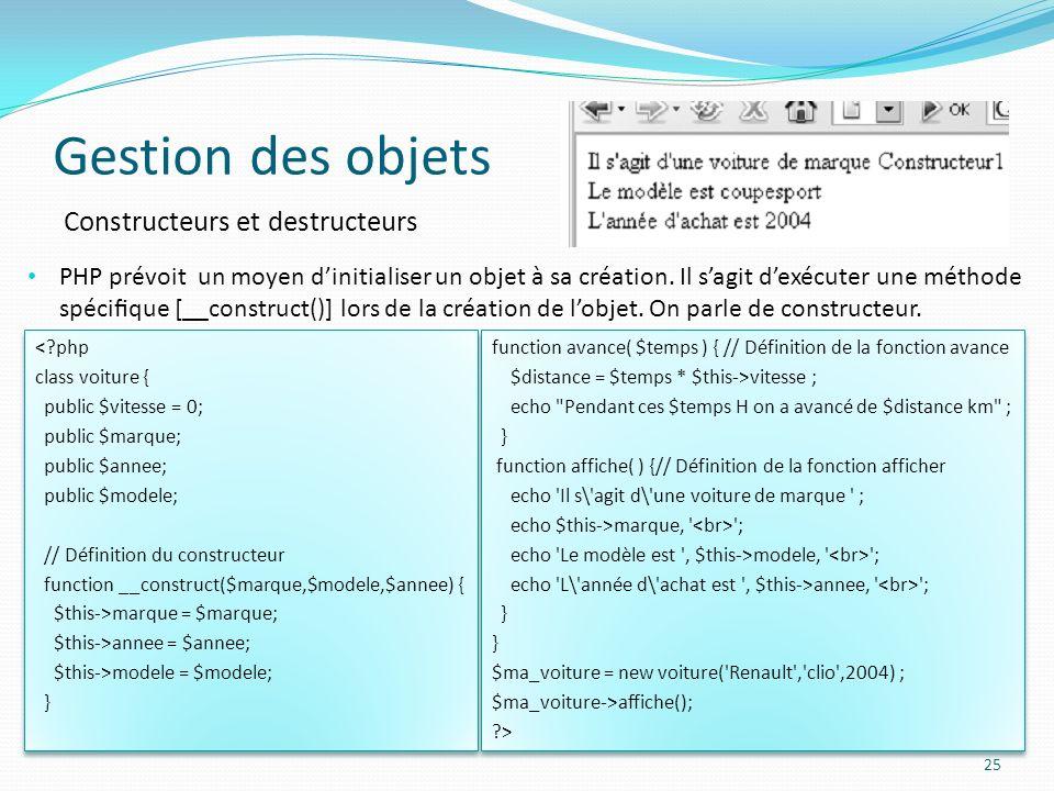 Gestion des objets 25 Constructeurs et destructeurs PHP prévoit un moyen dinitialiser un objet à sa création.