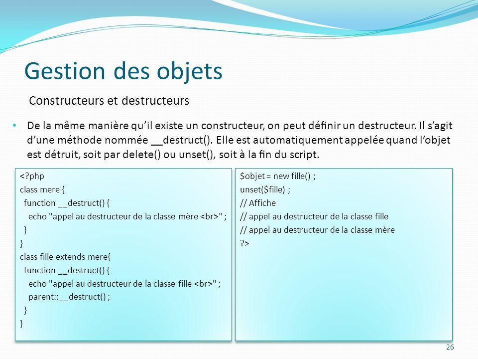 Gestion des objets 26 Constructeurs et destructeurs De la même manière quil existe un constructeur, on peut dénir un destructeur.