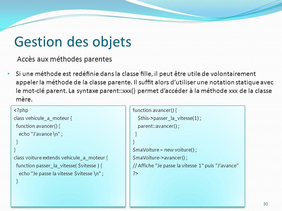 Gestion des objets 30 Accès aux méthodes parentes Si une méthode est redénie dans la classe lle, il peut être utile de volontairement appeler la méthode de la classe parente.