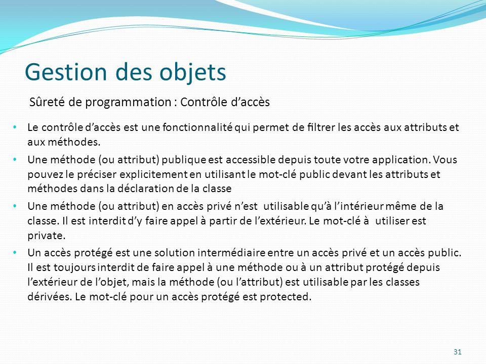 Gestion des objets 31 Sûreté de programmation : Contrôle daccès Le contrôle daccès est une fonctionnalité qui permet de ltrer les accès aux attributs et aux méthodes.