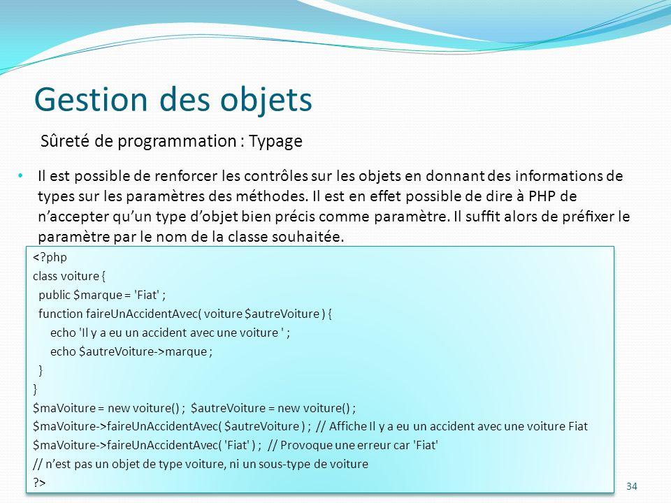 Gestion des objets 34 Sûreté de programmation : Typage Il est possible de renforcer les contrôles sur les objets en donnant des informations de types sur les paramètres des méthodes.