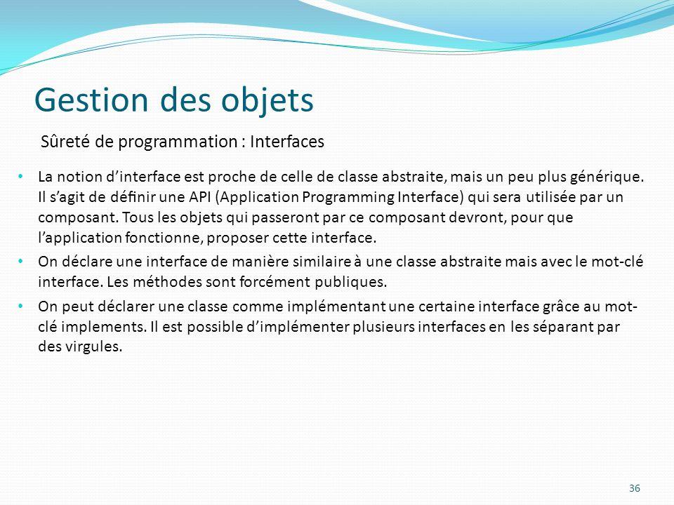 Gestion des objets 36 Sûreté de programmation : Interfaces La notion dinterface est proche de celle de classe abstraite, mais un peu plus générique.