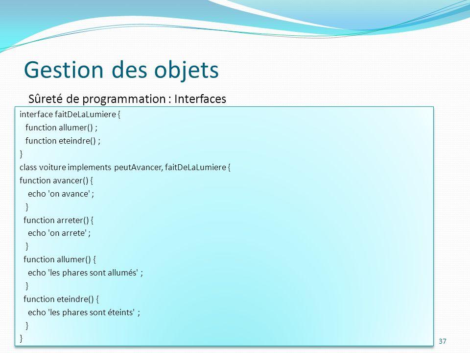 Gestion des objets 37 Sûreté de programmation : Interfaces interface faitDeLaLumiere { function allumer() ; function eteindre() ; } class voiture implements peutAvancer, faitDeLaLumiere { function avancer() { echo on avance ; } function arreter() { echo on arrete ; } function allumer() { echo les phares sont allumés ; } function eteindre() { echo les phares sont éteints ; } interface faitDeLaLumiere { function allumer() ; function eteindre() ; } class voiture implements peutAvancer, faitDeLaLumiere { function avancer() { echo on avance ; } function arreter() { echo on arrete ; } function allumer() { echo les phares sont allumés ; } function eteindre() { echo les phares sont éteints ; }