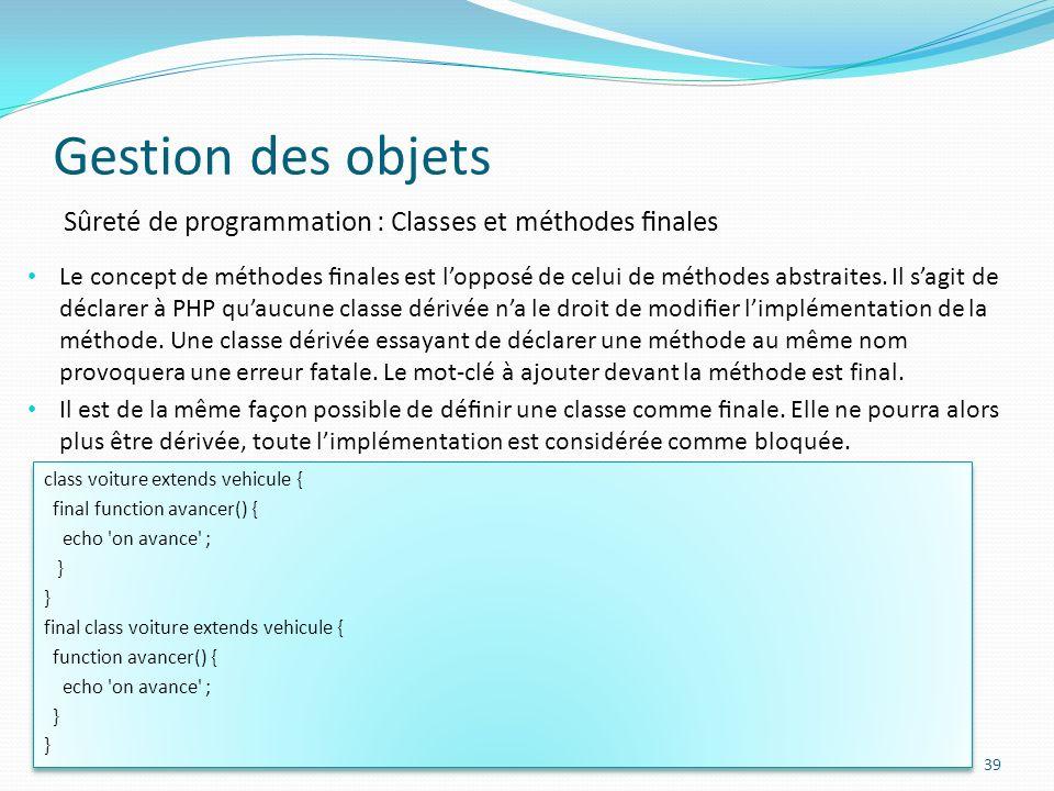 Gestion des objets 39 Sûreté de programmation : Classes et méthodes nales Le concept de méthodes nales est lopposé de celui de méthodes abstraites.