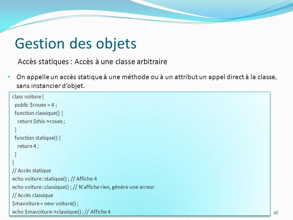 Gestion des objets 40 Accès statiques : Accès à une classe arbitraire On appelle un accès statique à une méthode ou à un attribut un appel direct à la classe, sans instancier dobjet.