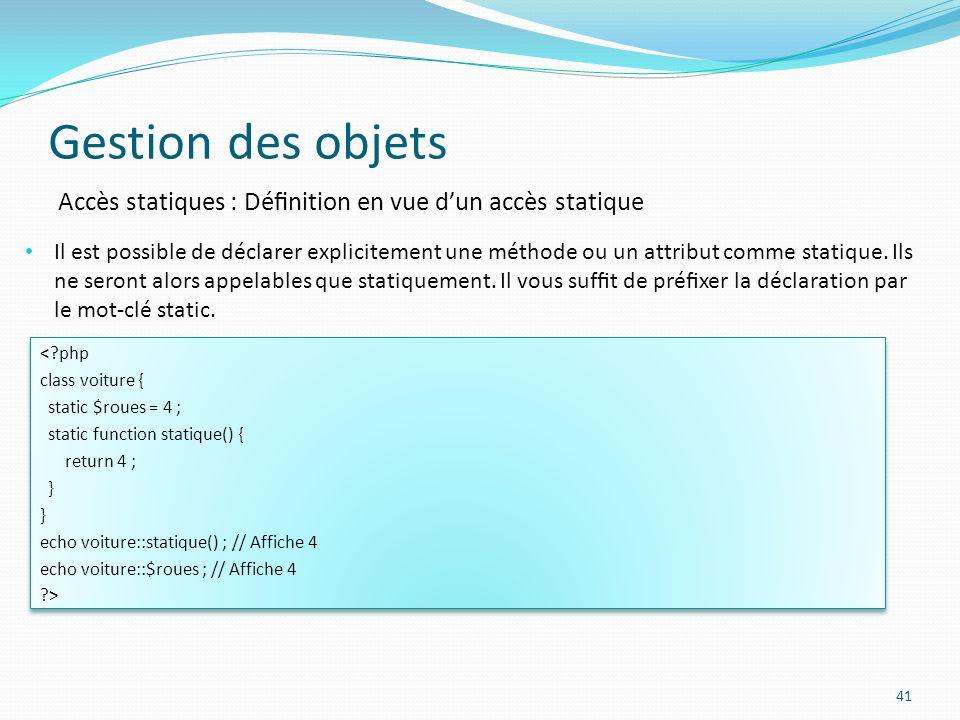Gestion des objets 41 Accès statiques : Dénition en vue dun accès statique Il est possible de déclarer explicitement une méthode ou un attribut comme statique.
