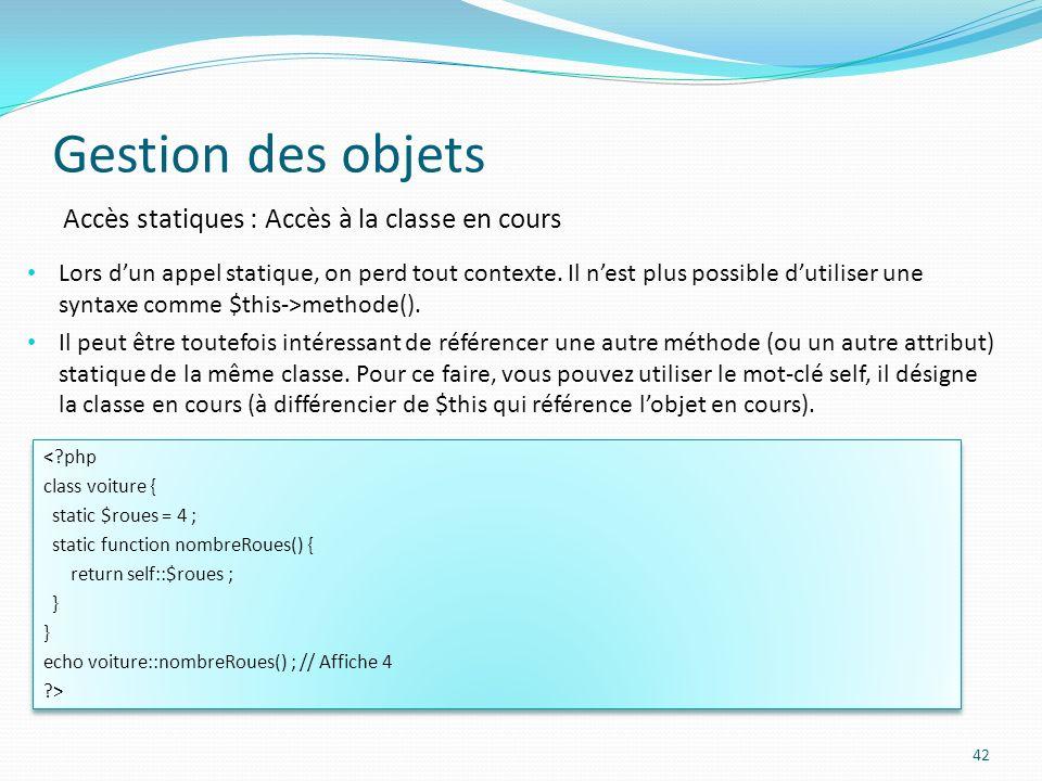 Gestion des objets 42 Accès statiques : Accès à la classe en cours Lors dun appel statique, on perd tout contexte.