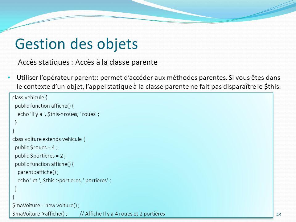 Gestion des objets 43 Accès statiques : Accès à la classe parente Utiliser lopérateur parent:: permet daccéder aux méthodes parentes.