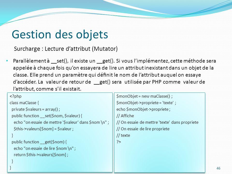 Gestion des objets 46 Surcharge : Lecture dattribut (Mutator) Parallèlement à __set(), il existe un __get().