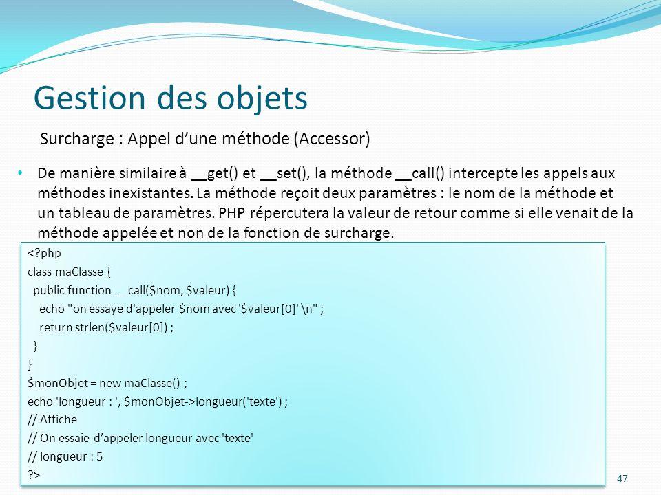 Gestion des objets 47 Surcharge : Appel dune méthode (Accessor) De manière similaire à __get() et __set(), la méthode __call() intercepte les appels aux méthodes inexistantes.