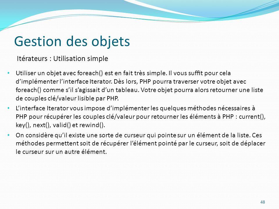 Gestion des objets 48 Itérateurs : Utilisation simple Utiliser un objet avec foreach() est en fait très simple.