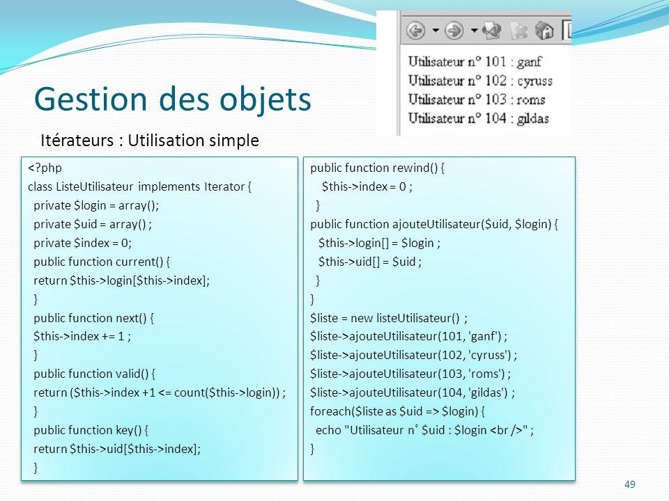 Gestion des objets 49 Itérateurs : Utilisation simple <?php class ListeUtilisateur implements Iterator { private $login = array(); private $uid = array() ; private $index = 0; public function current() { return $this->login[$this->index]; } public function next() { $this->index += 1 ; } public function valid() { return ($this->index +1 login)) ; } public function key() { return $this->uid[$this->index]; } <?php class ListeUtilisateur implements Iterator { private $login = array(); private $uid = array() ; private $index = 0; public function current() { return $this->login[$this->index]; } public function next() { $this->index += 1 ; } public function valid() { return ($this->index +1 login)) ; } public function key() { return $this->uid[$this->index]; } public function rewind() { $this->index = 0 ; } public function ajouteUtilisateur($uid, $login) { $this->login[] = $login ; $this->uid[] = $uid ; } $liste = new listeUtilisateur() ; $liste->ajouteUtilisateur(101, ganf ) ; $liste->ajouteUtilisateur(102, cyruss ) ; $liste->ajouteUtilisateur(103, roms ) ; $liste->ajouteUtilisateur(104, gildas ) ; foreach($liste as $uid => $login) { echo Utilisateur n˚ $uid : $login ; } public function rewind() { $this->index = 0 ; } public function ajouteUtilisateur($uid, $login) { $this->login[] = $login ; $this->uid[] = $uid ; } $liste = new listeUtilisateur() ; $liste->ajouteUtilisateur(101, ganf ) ; $liste->ajouteUtilisateur(102, cyruss ) ; $liste->ajouteUtilisateur(103, roms ) ; $liste->ajouteUtilisateur(104, gildas ) ; foreach($liste as $uid => $login) { echo Utilisateur n˚ $uid : $login ; }