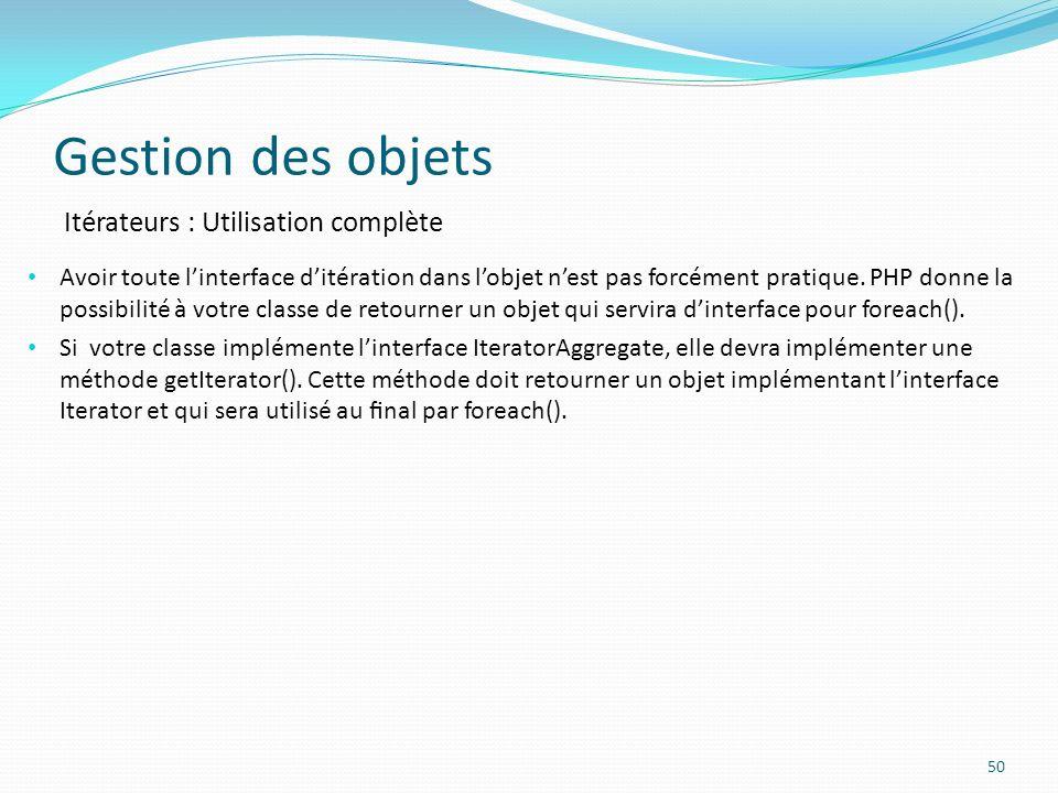 Gestion des objets 50 Itérateurs : Utilisation complète Avoir toute linterface ditération dans lobjet nest pas forcément pratique.
