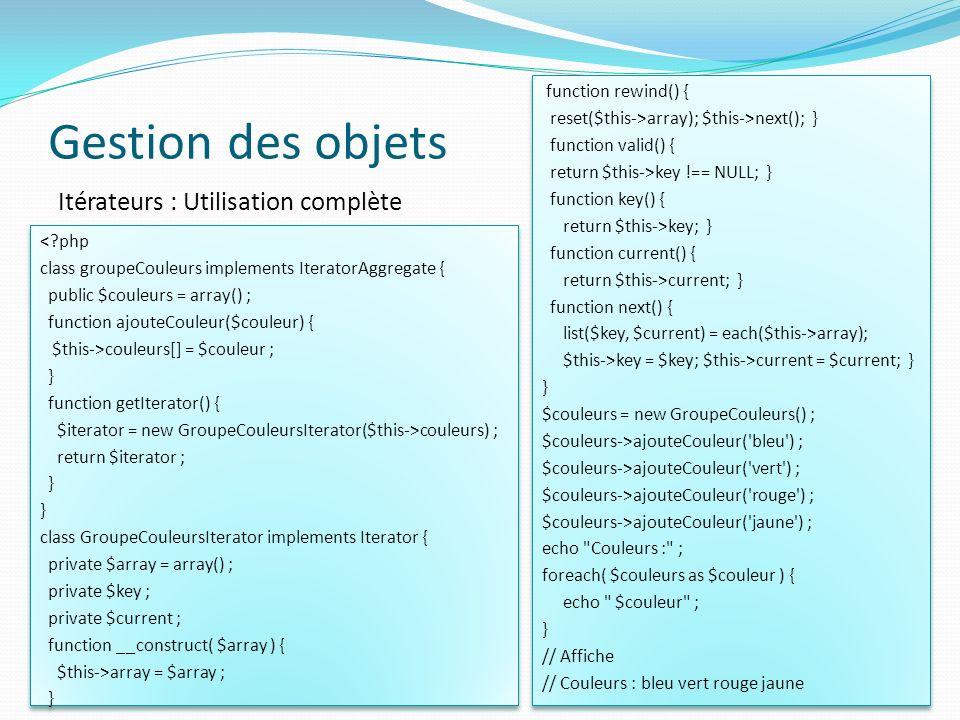 Gestion des objets 51 Itérateurs : Utilisation complète <?php class groupeCouleurs implements IteratorAggregate { public $couleurs = array() ; function ajouteCouleur($couleur) { $this->couleurs[] = $couleur ; } function getIterator() { $iterator = new GroupeCouleursIterator($this->couleurs) ; return $iterator ; } class GroupeCouleursIterator implements Iterator { private $array = array() ; private $key ; private $current ; function __construct( $array ) { $this->array = $array ; } <?php class groupeCouleurs implements IteratorAggregate { public $couleurs = array() ; function ajouteCouleur($couleur) { $this->couleurs[] = $couleur ; } function getIterator() { $iterator = new GroupeCouleursIterator($this->couleurs) ; return $iterator ; } class GroupeCouleursIterator implements Iterator { private $array = array() ; private $key ; private $current ; function __construct( $array ) { $this->array = $array ; } function rewind() { reset($this->array); $this->next(); } function valid() { return $this->key !== NULL; } function key() { return $this->key; } function current() { return $this->current; } function next() { list($key, $current) = each($this->array); $this->key = $key; $this->current = $current; } } $couleurs = new GroupeCouleurs() ; $couleurs->ajouteCouleur( bleu ) ; $couleurs->ajouteCouleur( vert ) ; $couleurs->ajouteCouleur( rouge ) ; $couleurs->ajouteCouleur( jaune ) ; echo Couleurs : ; foreach( $couleurs as $couleur ) { echo $couleur ; } // Affiche // Couleurs : bleu vert rouge jaune function rewind() { reset($this->array); $this->next(); } function valid() { return $this->key !== NULL; } function key() { return $this->key; } function current() { return $this->current; } function next() { list($key, $current) = each($this->array); $this->key = $key; $this->current = $current; } } $couleurs = new GroupeCouleurs() ; $couleurs->ajouteCouleur( bleu ) ; $couleurs->ajouteCouleur( vert ) ; $couleurs->ajouteCouleur( rouge ) ; $couleurs->ajouteCouleur( jaune ) ; echo Cou