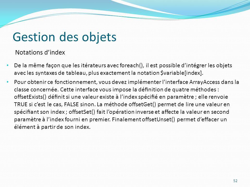 Gestion des objets 52 Notations dindex De la même façon que les itérateurs avec foreach(), il est possible dintégrer les objets avec les syntaxes de tableau, plus exactement la notation $variable[index].