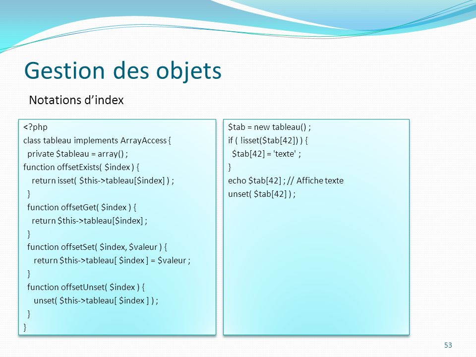 Gestion des objets 53 Notations dindex <?php class tableau implements ArrayAccess { private $tableau = array() ; function offsetExists( $index ) { return isset( $this->tableau[$index] ) ; } function offsetGet( $index ) { return $this->tableau[$index] ; } function offsetSet( $index, $valeur ) { return $this->tableau[ $index ] = $valeur ; } function offsetUnset( $index ) { unset( $this->tableau[ $index ] ) ; } <?php class tableau implements ArrayAccess { private $tableau = array() ; function offsetExists( $index ) { return isset( $this->tableau[$index] ) ; } function offsetGet( $index ) { return $this->tableau[$index] ; } function offsetSet( $index, $valeur ) { return $this->tableau[ $index ] = $valeur ; } function offsetUnset( $index ) { unset( $this->tableau[ $index ] ) ; } $tab = new tableau() ; if ( !isset($tab[42]) ) { $tab[42] = texte ; } echo $tab[42] ; // Affiche texte unset( $tab[42] ) ; $tab = new tableau() ; if ( !isset($tab[42]) ) { $tab[42] = texte ; } echo $tab[42] ; // Affiche texte unset( $tab[42] ) ;