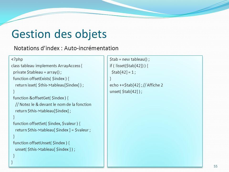 Gestion des objets 55 Notations dindex : Auto-incrémentation <?php class tableau implements ArrayAccess { private $tableau = array() ; function offsetExists( $index ) { return isset( $this->tableau[$index] ) ; } function &offsetGet( $index ) { // Notez le & devant le nom de la fonction return $this->tableau[$index] ; } function offsetSet( $index, $valeur ) { return $this->tableau[ $index ] = $valeur ; } function offsetUnset( $index ) { unset( $this->tableau[ $index ] ) ; } <?php class tableau implements ArrayAccess { private $tableau = array() ; function offsetExists( $index ) { return isset( $this->tableau[$index] ) ; } function &offsetGet( $index ) { // Notez le & devant le nom de la fonction return $this->tableau[$index] ; } function offsetSet( $index, $valeur ) { return $this->tableau[ $index ] = $valeur ; } function offsetUnset( $index ) { unset( $this->tableau[ $index ] ) ; } $tab = new tableau() ; if ( !isset($tab[42]) ) { $tab[42] = 1 ; } echo ++$tab[42] ; // Affiche 2 unset( $tab[42] ) ; $tab = new tableau() ; if ( !isset($tab[42]) ) { $tab[42] = 1 ; } echo ++$tab[42] ; // Affiche 2 unset( $tab[42] ) ;