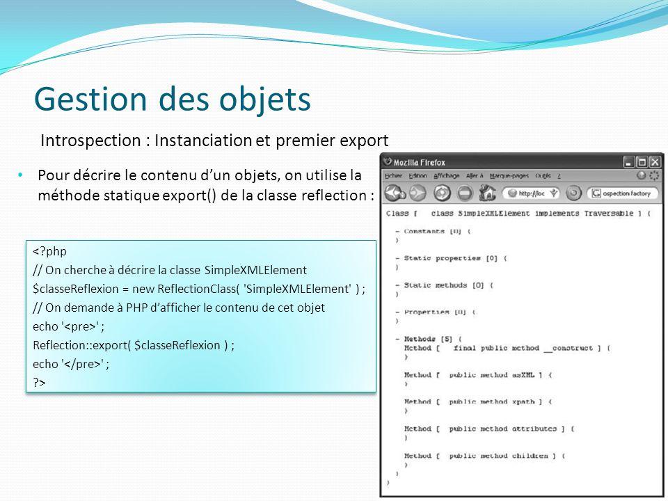Gestion des objets 58 Introspection : Instanciation et premier export Pour décrire le contenu dun objets, on utilise la méthode statique export() de la classe reflection : <?php // On cherche à décrire la classe SimpleXMLElement $classeReflexion = new ReflectionClass( SimpleXMLElement ) ; // On demande à PHP dafficher le contenu de cet objet echo ; Reflection::export( $classeReflexion ) ; echo ; ?> <?php // On cherche à décrire la classe SimpleXMLElement $classeReflexion = new ReflectionClass( SimpleXMLElement ) ; // On demande à PHP dafficher le contenu de cet objet echo ; Reflection::export( $classeReflexion ) ; echo ; ?>