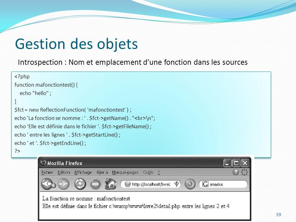 Gestion des objets 59 Introspection : Nom et emplacement dune fonction dans les sources <?php function mafonctiontest() { echo hello ; } $fct = new ReflectionFunction( mafonctiontest ) ; echo La fonction se nomme : .