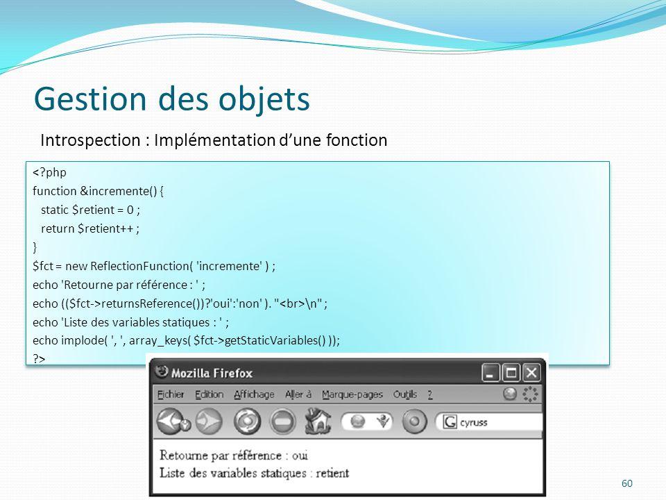 Gestion des objets 60 Introspection : Implémentation dune fonction <?php function &incremente() { static $retient = 0 ; return $retient++ ; } $fct = new ReflectionFunction( incremente ) ; echo Retourne par référence : ; echo (($fct->returnsReference())? oui : non ).
