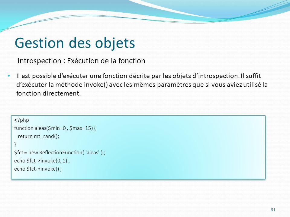 Gestion des objets 61 Introspection : Exécution de la fonction <?php function aleas($min=0, $max=15) { return mt_rand(); } $fct = new ReflectionFunction( aleas ) ; echo $fct->invoke(0, 1) ; echo $fct->invoke() ; <?php function aleas($min=0, $max=15) { return mt_rand(); } $fct = new ReflectionFunction( aleas ) ; echo $fct->invoke(0, 1) ; echo $fct->invoke() ; Il est possible dexécuter une fonction décrite par les objets dintrospection.