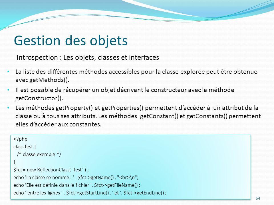 Gestion des objets 64 Introspection : Les objets, classes et interfaces <?php class test { /* classe exemple */ } $fct = new ReflectionClass( test ) ; echo La classe se nomme : .
