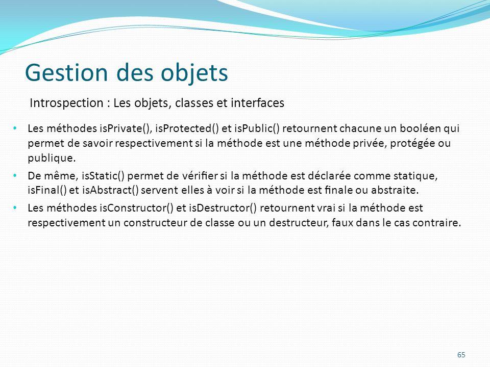 Gestion des objets 65 Introspection : Les objets, classes et interfaces Les méthodes isPrivate(), isProtected() et isPublic() retournent chacune un booléen qui permet de savoir respectivement si la méthode est une méthode privée, protégée ou publique.