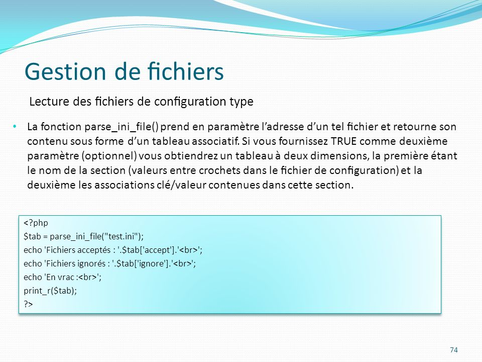 Gestion de chiers 74 Lecture des chiers de conguration type La fonction parse_ini_file() prend en paramètre ladresse dun tel chier et retourne son contenu sous forme dun tableau associatif.